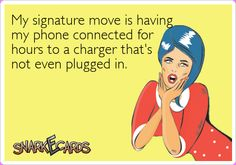 My signature move is having my phone connected for hours to a charger that's not even plugged in. | Snarkecards