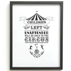 'Children left unattended will be sold to the circus' - not sure where it would be appropriate to hang this but I love it!