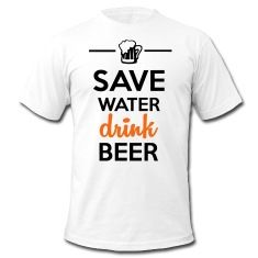 Beer Fun shirt - Save water drink more beer. Satirical Funny Sayings Shirt to celebrate drinking beer, booze, bottle, excesses enrich lives. Hops, barley, malt