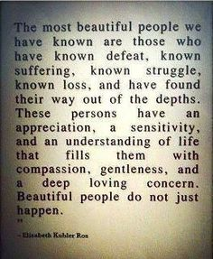 beautiful people do not just happen.  life and hardship make them strong and compassionate.  <3