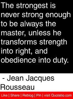 The strongest is never strong enough to be always the master, unless he transforms strength into right, and obedience into duty. - Jean Jacques Rousseau #quotes #quotations