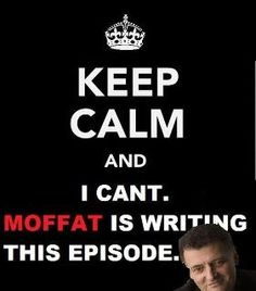 Moffat!!!! I always turn on Doctor Who and then it says Moffat and I just die a little.