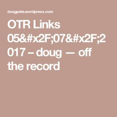 OTR Links 05/07/2017 – doug — off the record