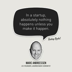 In a startup, absolutely nothing happens unless you make it happen. - Marc Andreessen, Co-Founder, Andreessen Horowitz Favorite Quotes, Best Quotes, Funny Quotes, Ideas Emprendedoras, Valley Of Death, Startup Quotes, Start Ups, Entrepreneur Inspiration, Quotes Positive