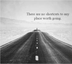 There are no shortcuts to where we are going, and if there were, we would be short-changing ourselves to take it!