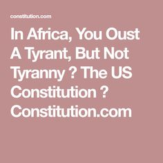 In Africa, You Oust A Tyrant, But Not Tyranny ⋆ The US Constitution ⋆ Constitution.com