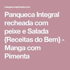 Panqueca Integral recheada com peixe e Salada {Receitas do Bem} - Manga com Pimenta