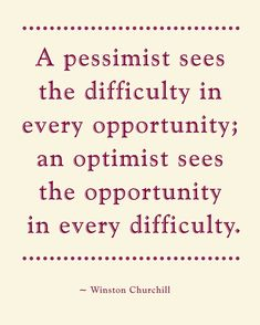 A pessimist sees the difficulty in every opportunity; an optimist sees the opportunity in every difficulty. -WINSTON CHURCHILL