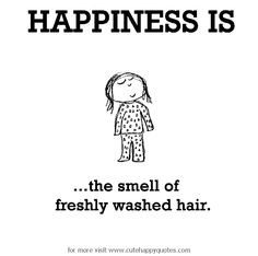Happiness is, the smell of freshly washed hair. - Cute Happy Quotes