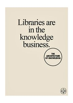 """""""Libraries are in the knowledge business."""" - The Architecture of Knowledge Project"""