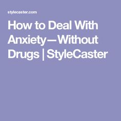 How to Deal With Anxiety—Without Drugs   StyleCaster