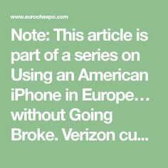 """Note: This article is part of a series on Using an American iPhone in Europe… without Going Broke. Verizon customers heading to Europe with their smartphones have somewhat more limited options than AT&T customers. Rather, Verizon offers two main international bundles, priced at $25 and $40. Verizon's two bundles No plan (""""Pay as You Go"""") » Read more"""