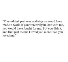 I just loved you more. I wonder what we could have been, if only you'd have loved me the same.