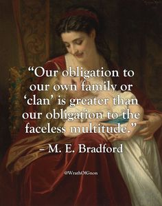 """Our obligation to our own family or 'clan' is greater than our obligation to the faceless multitude.""  – M. E. Bradford"