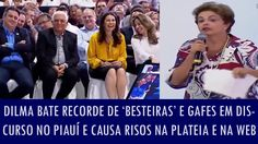 Dilma bate recorde de 'besteiras' e gafes em discurso no Piauí e causa r...