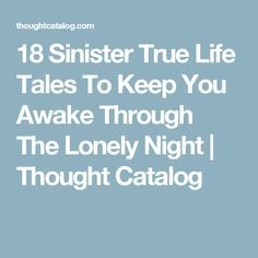 18 Sinister True Life Tales To Keep You Awake Through The Lonely Night | Thought Catalog