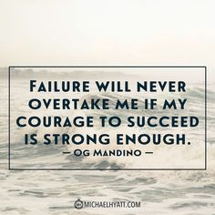 """Failure will never overtake me if my courage to succeed is strong enough."" -Og Mandino http://michaelhyatt.com/shareable-images"