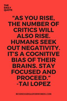 As you rise, the number of critics will also rise...Stay focused and proceed. - Tai Lopez