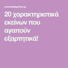 20 χαρακτηριστικά εκείνων που αγαπούν εξαρτητικά!