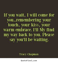 If you'll wait, I will come for you. I will find my way back to you. Please say you'll be waiting. Tracy Chapman, True Love Waits, I Pray, My Way, My Heart, Waiting, Cards Against Humanity, Relationship, Sayings