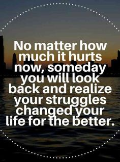 """No matter how much it hurts now, someday, you will look back and realize your struggles changed your life for the better."""