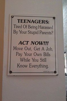 Oldie - TEENAGERS: Tired of being harassed by your stupid parents? ACT NOW!!! Move out, get a job, pay your own bills while you still know everything. LOL <3 <3
