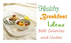 Breakfast meal ideas all 300 calories or under