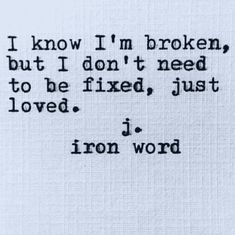 I know I'm broken but I don't need to be fixed just loved Need Love Quotes, I Need Love, Great Quotes, Inspirational Quotes, Just Love Me, Amazing Quotes, Poetry Quotes, Words Quotes, Wise Words