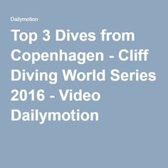 Top 3 Dives from Copenhagen - Cliff Diving World Series 2016 - Video Dailymotion