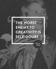 """The worst enemy to creativity is self-doubt."" -Sylvia Plath"