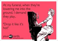 """At my funeral, when they're lowering me into the ground, I demand they play """"Drop it like it's hot"""""""