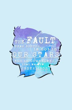The fault, dear Brutus, is not in our stars. But in ourselves
