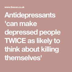 Antidepressants 'can make depressed people TWICE as likely to think about killing themselves'