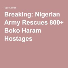 Breaking: Nigerian Army Rescues 800+ Boko Haram Hostages