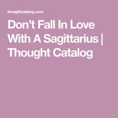 Don't Fall In Love With A Sagittarius | Thought Catalog