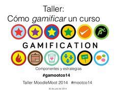 Taller: Cómo gamificar un curso Componentes y estrategias Taller MoodleMoot 2014 30 de julio de 2014 #gamootco14 #mootco14
