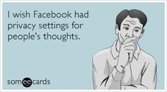 I wish Facebook had privacy settings for people's thoughts.