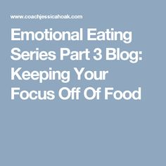 Emotional Eating Series Part 3 Blog: Keeping Your Focus Off Of Food