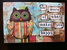 """hand painted wood sign """"do more of what makes you happy"""" Owl Collage Art Mixed Media, Mixed Media Canvas, Owl Canvas, Painted Wood Signs, Hand Painted Canvas, Owl Art, Artist Trading Cards, Art Journal Inspiration, Spring Crafts"""