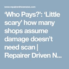 'Who Pays?': 'Little scary' how many shops assume damage doesn't need scan | Repairer Driven News