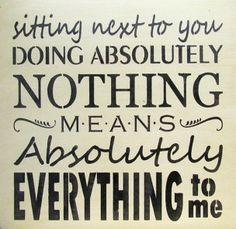 Sitting next to you doing nothing means absolutely everything to me
