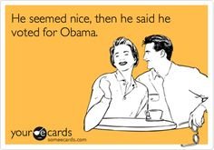 He seemed nice, then he said he voted for Obama. | Somewhat Topical Ecard | someecards.com