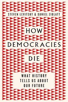 How Democracies Die: What History Tells Us About Our Future by Steven Levitsky & Daniel Ziblatt