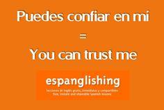 Puedes confiar en mí = You can trust me