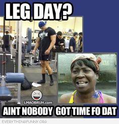 leg day ain't nobody got time fo dat meme
