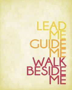 Lead me, guide me, walk beside me