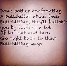 Don't bother confronting a bullshitter about their bullshitting.  They'll bullshit you by talking a lot of bullshit and then go right back to their bullshitting ways.