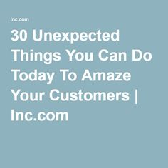 30 Unexpected Things You Can Do Today To Amaze Your Customers | Inc.com