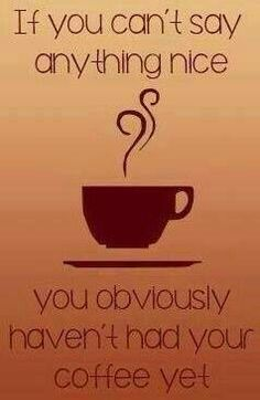If you can't say anything nice, you obviously haven't had your coffee yet (or breakfast yet!).
