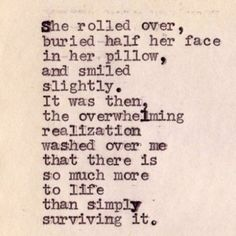 She Rolled Over, buried her face in her pillow, and smiled slightly. It was then, the overwhelming realization washed over me that there is so much more to life than simply surviving it.. I Love this! <3